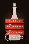 Bottle Stoppers are for Quitters - Wine Sentiment - Lantern Press Artwork